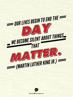 Our lives begin to end the day we become silent about things that matter. (Martin Luther King Jr.)