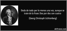 Duda de todo por lo menos una vez, aunque se trate de la frase: Dos por dos son cuatro (Georg Christoph Lichtenberg)