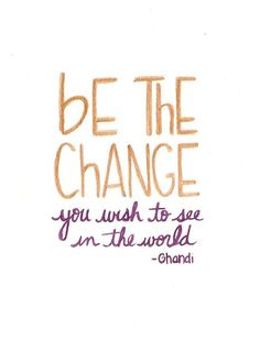 Be the change you want to see!!! Best quote ever!