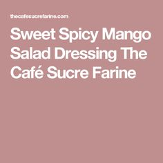 Sweet Spicy Mango Salad Dressing The Café Sucre Farine