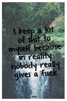 I keep a lot of sh*t to myself because in reality, nobody really gives a f*ck.
