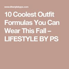 10 Coolest Outfit Formulas You Can Wear This Fall – LIFESTYLE BY PS