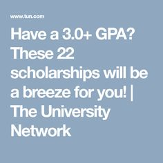 Have a 3.0+ GPA? These 22 scholarships will be a breeze for you!   The University Network