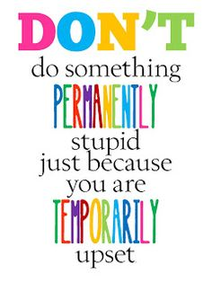 Don't do something permanently stupid...