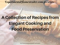 A Collection Of Recipes From Elegant Cooking And Food Preservation http://experimentalhomesteader.com/recipes/?utm_campaign=coschedule&utm_source=pinterest&utm_medium=Sheri%20Ann%20Richerson%20-%20Experimental%20Homesteader%20&utm_content=A%20Collection%20Of%20Recipes%20From%20Elegant%20Cooking%20And%20Food%20Preservation