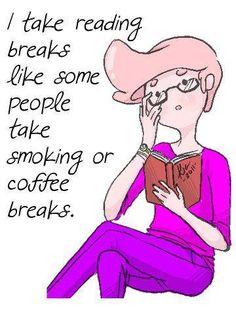 """I take reading breaks like some people takesmokingor coffee breaks."""
