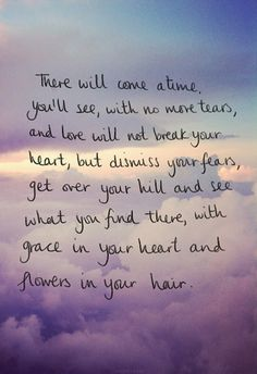 There will come a time you'll see, with no more tears, and love will not break your heart, but dismiss you fears, get over your hill and see what you find there with grace in your heart and flowers in your hair.