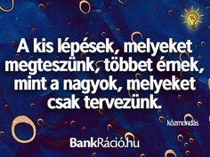 A kis lépések, melyeket megteszünk, többet érnek, mint a nagyok, melyeket csak tervezünk. - közmondás, www.bankracio.hu idézet