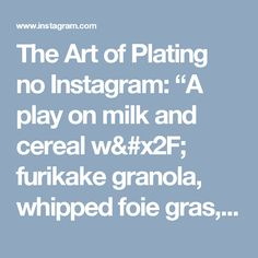 """The Art of Plating no Instagram: """"A play on milk and cereal w/ furikake granola, whipped foie gras, raw buttermilk, pumpkin vichyssoise, african olive fruit, and anise…"""""""