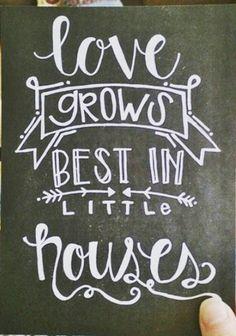 """love grows best in little houses"""