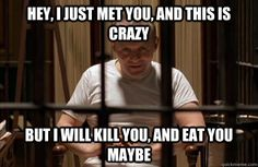 Hey, I just met you, and this is crazy But i will kill you, and eat you maybe - Hey, I just met you, and this is crazy But i will kill you, and eat you maybe  hannibal lector