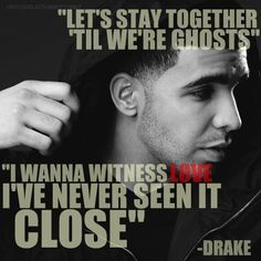 """""""Let's stay together til we're ghosts. I wanna witness love I've never seen it close."""" #Drizzy #Drake #Quotes"""