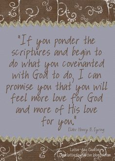 """If you ponder the scriptures and begin to do what you covenanted with God to do, I can promise you that you will feel more love for God and more of His love for you.""...President Henry B. Eyring"