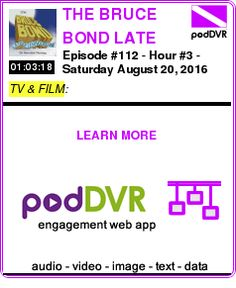 #TV #PODCAST  THE BRUCE BOND LATE AFTERNOON SHOW on Saturday Morning Podcast    Episode #112 - Hour #3 - Saturday August 20, 2016    LISTEN...  http://podDVR.COM/?c=9b35eb99-c983-09ca-158a-e363de99fbb6