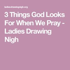 3 Things God Looks For When We Pray - Ladies Drawing Nigh