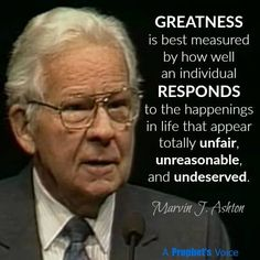 Marvin J. Ashton LDS Greatness is measured by how well an individual responds to the happenings in life that appear totally unfair, unreasonable and undeserved. Prophet Quotes, Jesus Christ Quotes, Gospel Quotes, Lds Quotes, Religious Quotes, Uplifting Quotes, Quotable Quotes, Great Quotes, Mormon Quotes