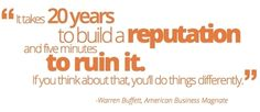 """It takes 20 years to build a reputation and five minutes to ruin it."" Warren Buffet"