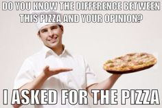 The difference between this pizza and your opinion...