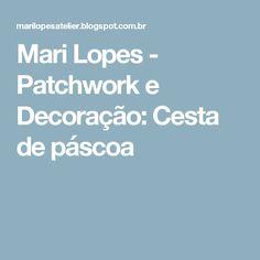 Mari Lopes - Patchwork e Decoração: Cesta de páscoa