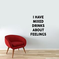I Have Mixed Drinks About Feelings'. This clever quote will look so fun in your man cave or home bar.Such a silly play on words, cracks me up. This decal will come in two pieces for easier application