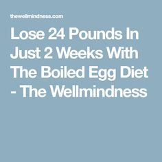 Lose 24 Pounds In Just 2 Weeks With The Boiled Egg Diet - The Wellmindness