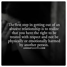 The first step in getting out of an abusive #relationship is to realize that you have the right to be treated with respect and not be physically or emotionally harmed by another person. #abusiverelationship #cheating