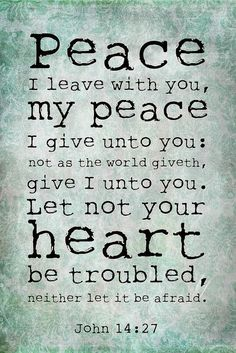 John 14:27. Peace I leave with you, my peace I give unto you: not as the world giveth, give I unto you. Let not your heart be troubled, neither let it be afraid.