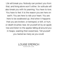 """Louise Erdrich - """"Life will break you. Nobody can protect you from that, and living alone won't either,..."""". life, heartbreak, strength, living, love"""