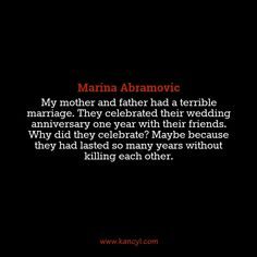"""My mother and father had a terrible marriage. They celebrated their wedding anniversary one year with their friends. Why did they celebrate? Maybe because they had lasted so many years without killing each other."", Marina Abramovic"