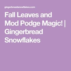 Fall Leaves and Mod Podge Magic! | Gingerbread Snowflakes