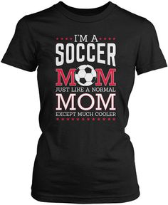I'm a Soccer Mom, Just Like a Normal Mom Except Much Cooler. If you're a Soccer Mom, then this is the t-shirt for you! Available here - http://diversethreads.com/products/much-cooler-soccer-mom?variant=3875645893