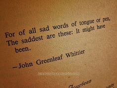 For of all sad words of tongue or pen, the saddest are these: it might have been. - John Greenleaf Whittier