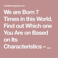 We are Born 7 Times in this World. Find out Which one You Are on Based on Its Characteristics – World Info Magazine