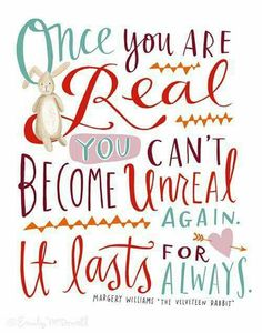 """Once you are real you can't become unreal again. It lasts for always."" The Velveteen Rabbit"