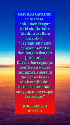 "Dari Abu Hurairah ia berkata; ""Aku mendengar Nabi shallallahu 'alaihi wasallam bersabda: ""Berikanlah nama dengan namaku dan jangan dengan julukanku. Karena barangsiapa melihatku dalam mimpinya sungguh dia benar-benar telah melihatku, karena setan tidak sanggup menyerupai bentukku."" (Hadits Riwayat Bukhori - no 107)"