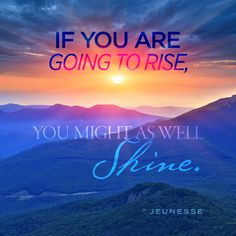 If you are going to rise, you might as well shine. -Unknown