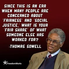 Since this is an era when many people are concerned about 'fairness' and 'social justice,' what is your 'fair share' of what someone else has worked for? ~ Thomas Sowell