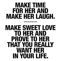 """Make time for her. Make her laugh. Make sweet love to her and prove to her that you really want her in your life. """