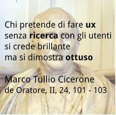 Stanco del solito lorem ipsum? Usa anche tu le parole di Cicerone per spiegare, a chi non l'avesse capito, che a fare user experience senza fare ricerca con gli utenti si fa la figura dell'ignorante ottuso. Parola di Marco Tullio.