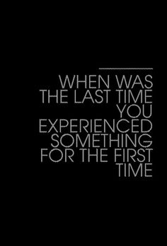 When was the last time you experienced something for the first time ?