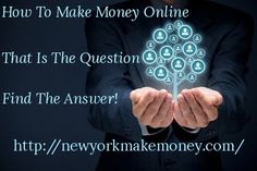How To Make Money Online - That Is The Question - Find The Answer!