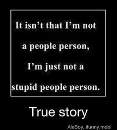 It isn't that I'm not a people person, I'm just not a stupid people person. Lol.