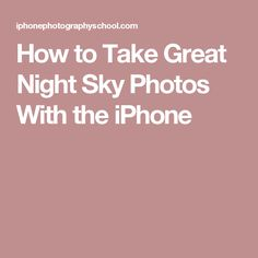 How to Take Great Night Sky Photos With the iPhone