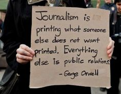 TRUTH Journalism is printing what someone else does not want printed. Everything else is public relations. George Orwell --- Sounds like 'the obama liberal media PR machine. Journalism is dead in liberal media. Public Relations, Public Service, Thought Provoking, Inspire Me, Decir No, Quotations, Me Quotes, Inspirational Quotes, Meaningful Quotes