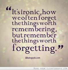 Don't forget the things worth remembering