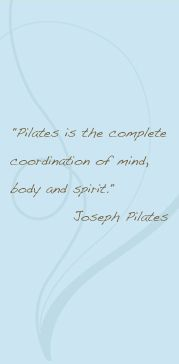 """Pilates is the complete coordination of mind, body, and spirit."" and ""Above all else learn to breathe correctly."" ~ Joseph Pilates"