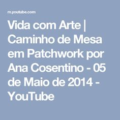Vida com Arte   Caminho de Mesa em Patchwork por Ana Cosentino - 05 de Maio de 2014 - YouTube