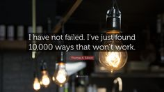 "Thomas A. Edison Quote: ""I have not failed. I've just found 10,000 ways that won't work."""