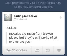 mosaics are made from broken pieces but theyre still works of art and so are you <3 most adorable thing i have read ;_;