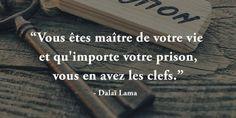 Vous êtes maitre de votre vie et qu'importe votre prison, vous en avez les clefs – Dalaï Lama